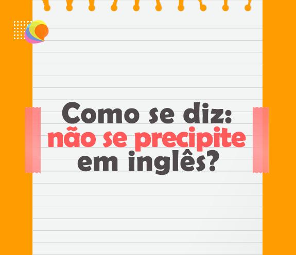 """BLOG NAO SE PRECIPITE - Como se diz: """"não se precipite"""" em inglês?"""