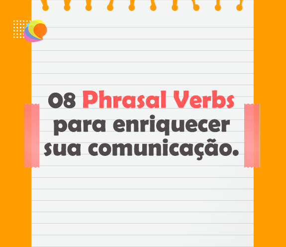 BLOG 08 PHRASAL VERBS PARA ENRIQUECER - 08 Phrasal Verbs para enriquecer sua comunicação em inglês.