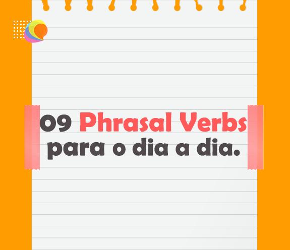 BLOG 09 PHRASAL VERBS - 09 PHRASAL VERBS para usar no dia a dia.