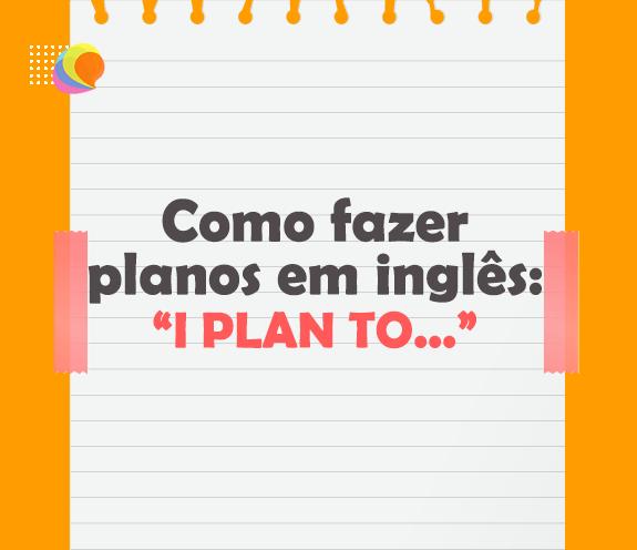 """BLOG FAZER PLANOS - Como """"fazer planos"""" em inglês."""