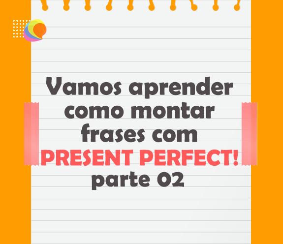 BLOG PRESENT PERFECT PARTE 02 - Aprendendo Present Perfect – parte 02