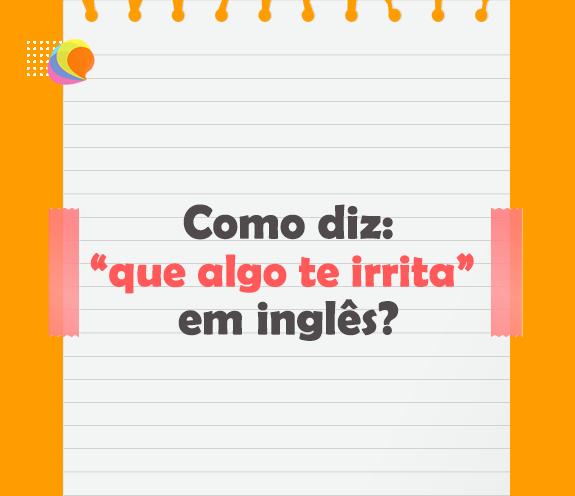 """BLOG ALGO ME IRRITA - Como se diz: """"que algo te irrita"""" em inglês?"""