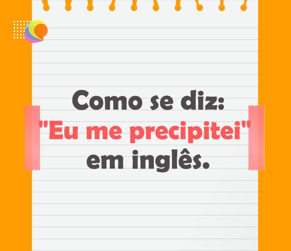 """BLOG ME PRECIPITEI - Como se diz: """"me precipitei"""" em inglês?"""