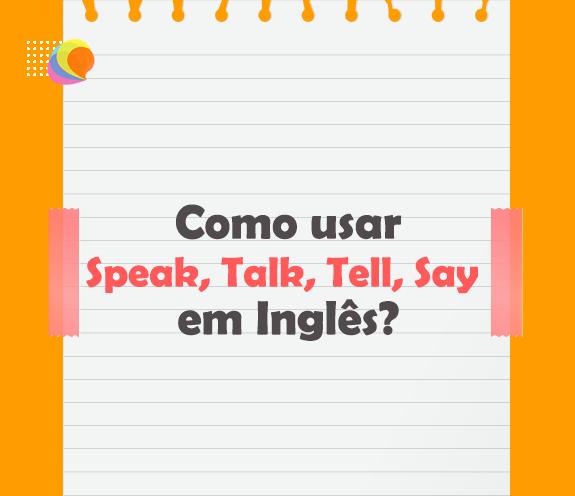 BLOG SAY TELL SPEAK TALK - Como usar Speak, Talk, Tell, Say em inglês?