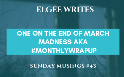 Sunday Musings #43: One on the End of March Madness aka #monthlyWrapup