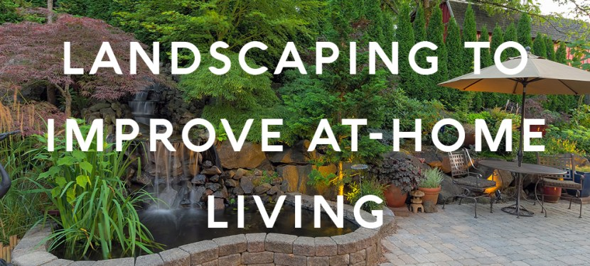 Landscaping To Improve At-Home Living