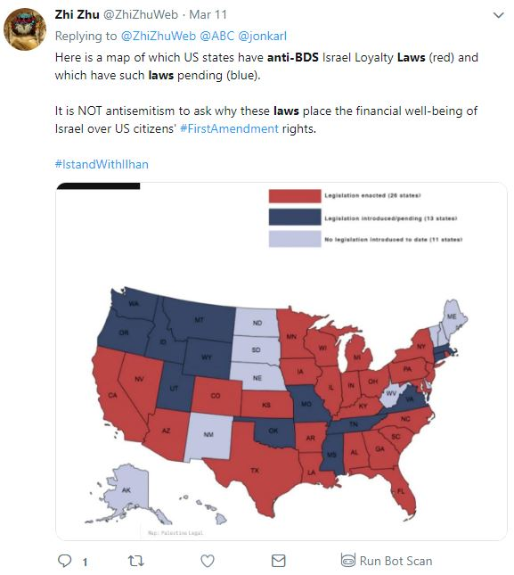Tweet from Zhi Zhu ‏ @ZhiZhuWeb Follow Follow @ZhiZhuWeb More Replying to @ZhiZhuWeb @ABC @jonkarl Here is a map of which US states have anti-BDS Israel Loyalty Laws (red) and which have such laws pending (blue). It is NOT antisemitism to ask why these laws place the financial well-being of Israel over US citizens' #FirstAmendment rights. #IstandWithIlhan