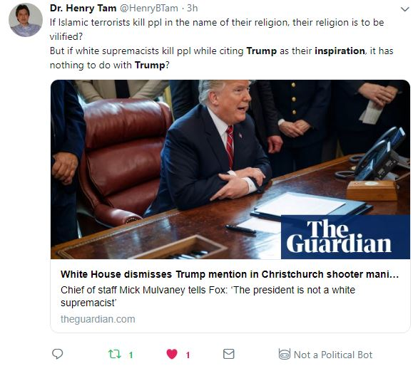 """Tweet: Dr. Henry Tam @HenryBTam 3h3 hours ago More If Islamic terrorists kill ppl in the name of their religion, their religion is to be vilified? But if white supremacists kill ppl while citing Trump as their inspiration, it has nothing to do with Trump? - Link to Guardian article """"White House dismisses Trump mention in Christchurch shooter manifesto"""""""