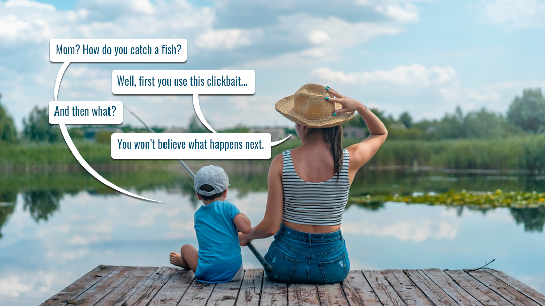 Online journalism - photo with mom and son fishing off a dock: Mom? How do you catch a fish? (First you use this clickbait) And then what? (You won't believe what happens next.)