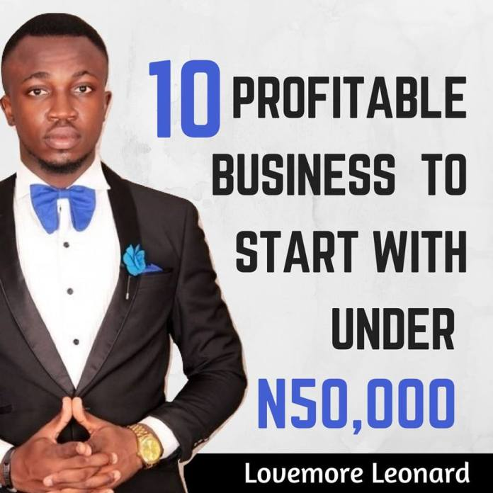 10 Profitable Business To Start With Under N50,000 By Lovemore Leonard