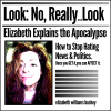 Look No Really Look: Elizabeth Explains the Apocalypse- How to Stop Hating News & Politics; Once you get it, you can affect it