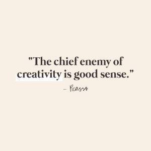 The cheif enemy of creativity is good sense. Picasso quotes