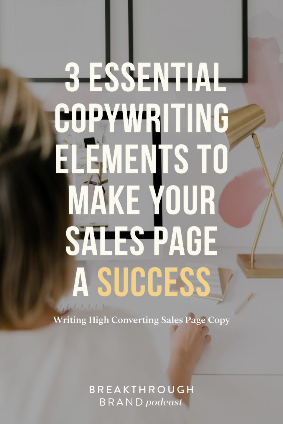 Learn the 3 esscential elements for writing sales page copy the converts on the Breakthrough Brand Podcast.