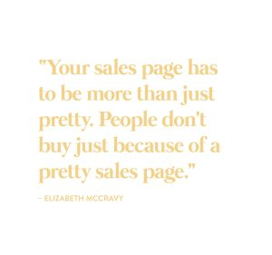 """""""Your sales page has to be more than just pretty. People don't buy just because of a pretty sales page."""" -Elizabeth McCravy"""