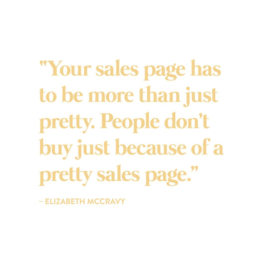 """Your sales page has to be more than just pretty. People don't buy just because of a pretty sales page."" -Elizabeth McCravy"