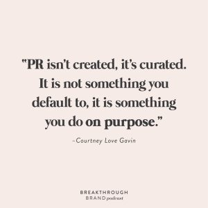 """""""PR isn't created, it's curated. It is not something you default to, it is something you do on purpose."""" -Courtney Love Gavin"""