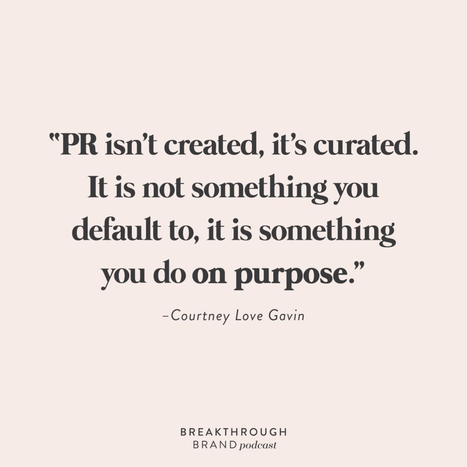 """PR isn't created, it's curated. It is not something you default to, it is something you do on purpose."" -Courtney Love Gavin"