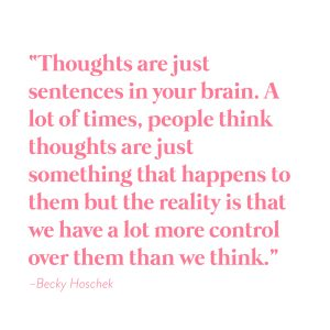 """""""Thoughts are just sentences in your brain. A lot of times, people think thoughts are just something that happens to them but the reality is that we have a lot more control over them than we think."""" -Becky Hoschek"""