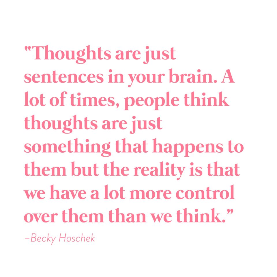 """Thoughts are just sentences in your brain. A lot of times, people think thoughts are just something that happens to them but the reality is that we have a lot more control over them than we think."" -Becky Hoschek"