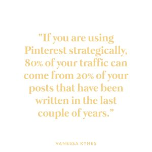 """""""If you are using Pinterest strategically, 80% of your traffic can come from 20% of your posts that have been written in the last couple of years.""""-Vanessa Kynes"""