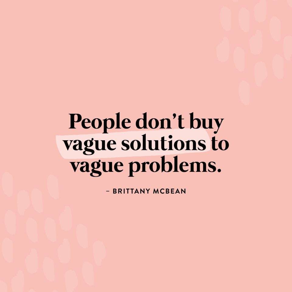 """""""People don't buy vague solutions to vague problems."""" - Brittany McBean"""