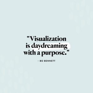 """""""Visualization is daydreaming with a purpose."""" — Bo Bennett"""