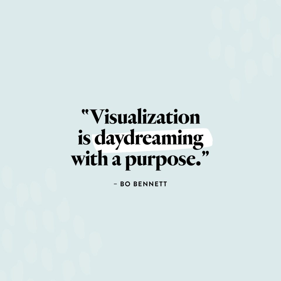 """Visualization is daydreaming with a purpose."" — Bo Bennett"