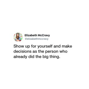 Show up for yourself and make decisions as the person who already did the big thing. -Elizabeth McCravy