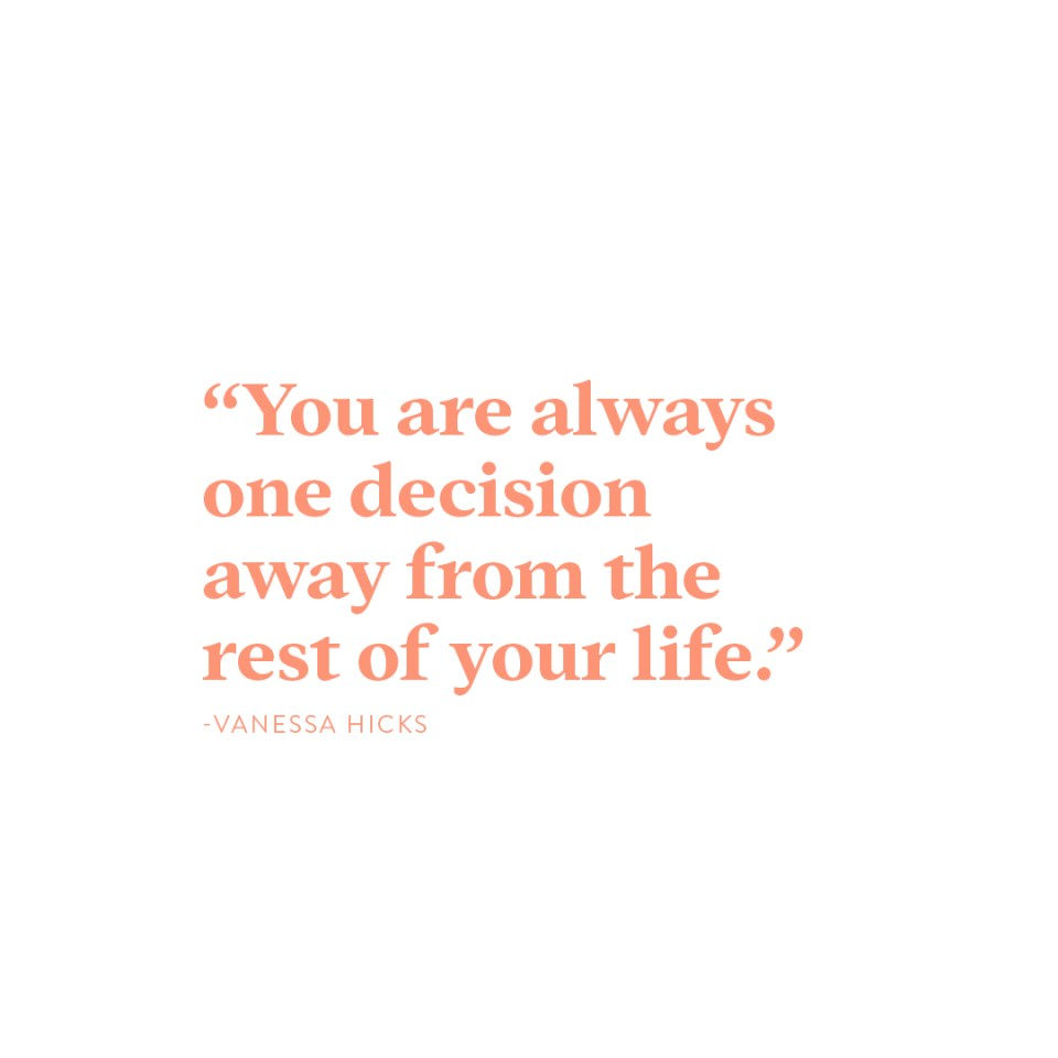 """You are always one decision away from the rest of your life.""-Vanessa Hicks"