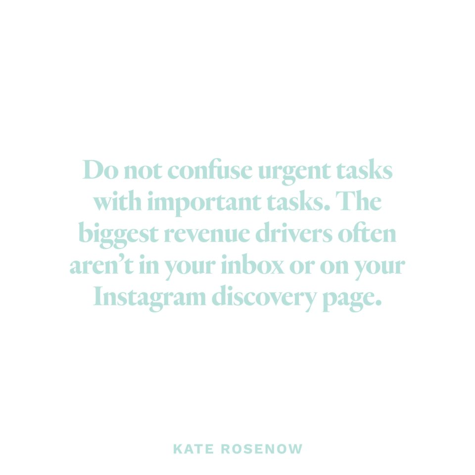"""""""Do not confuse urgent tasks with important tasks. The biggest revenue drivers often aren't in your inbox or on your Instagram discovery page."""" - Kate Rosenow"""