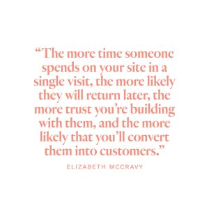 """The more time someone spends on your site in a single visit, the more likely they will return later, the more trust you're building with them, and the more likely that you'll convert them into customers.""-Elizabeth McCravy"