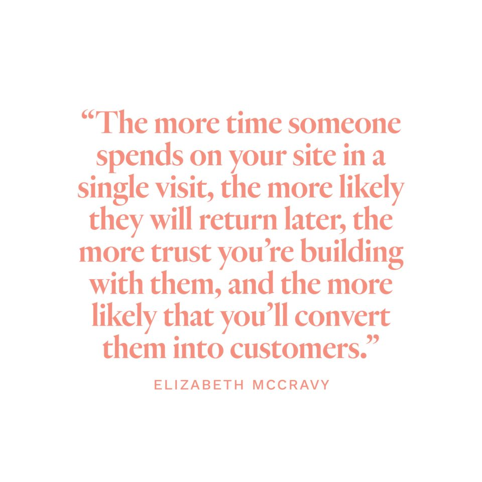 """""""The more time someone spends on your site in a single visit, the more likely they will return later, the more trust you're building with them, and the more likely that you'll convert them into customers.""""-Elizabeth McCravy"""
