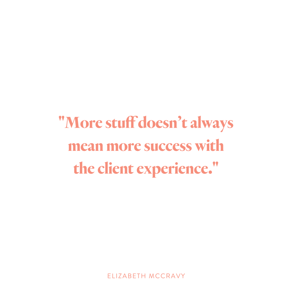"""More stuff does not always mean more successwith the client experience."" -Elizabeth McCravy"