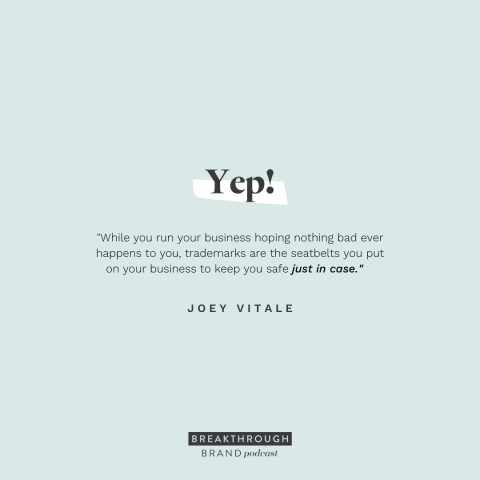 Trademarks are the safety belts you put on your business that you hope you never need but want there just incase. - Joey Vitale on the Breakthrough Brand Podcast
