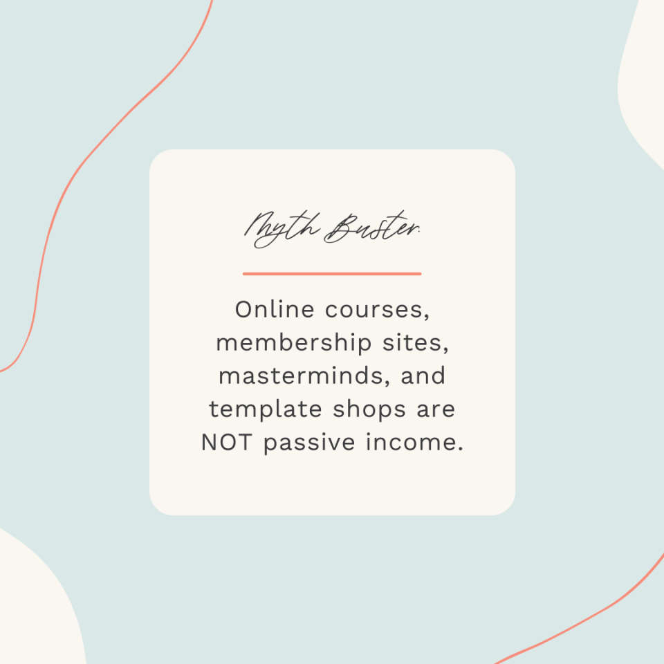 Myth Buster:Online courses, membership sites, masterminds, and template shops are NOT passive income.