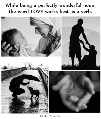 While being a perfectly wonderful noun, the word LOVE works best as a verb.