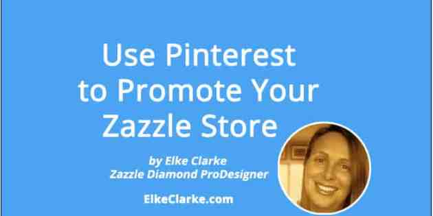 Use Pinterest to Promote Your Zazzle Store an article by Elke Clarke, Zazzle Diamond ProDesigner