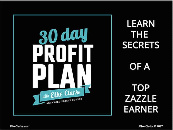 Click on the image to enroll now in the 30 Day Profit Plan with Elke Clarke Advanced Zazzle Course