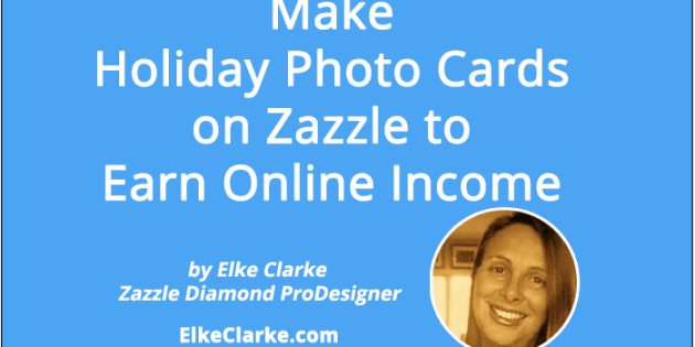Make Holiday Photo Cards on Zazzle to Earn Online Income Article by Elke Clarke, Top Zazzle Earner, Zazzle Diamond ProDesigner