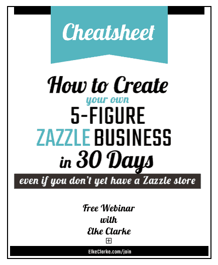 Cheatsheet for Webinar How to Create Your On 5 Figure Zazzle Business in 30 Days by Elke Clarke