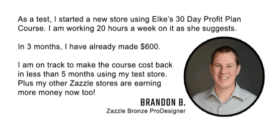 Brandon has made 600 dollars in 3 months on Zazzle after starting the 30 Day Profit Plan Advanced Zazzle Course. The course showed him how to make a profit on Zazzle.