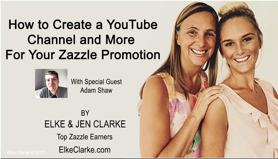How to Create a YouTube Channel and More For Your Zazzle Promotion by Elke and Jen Clarke, Top Zazzle Earners