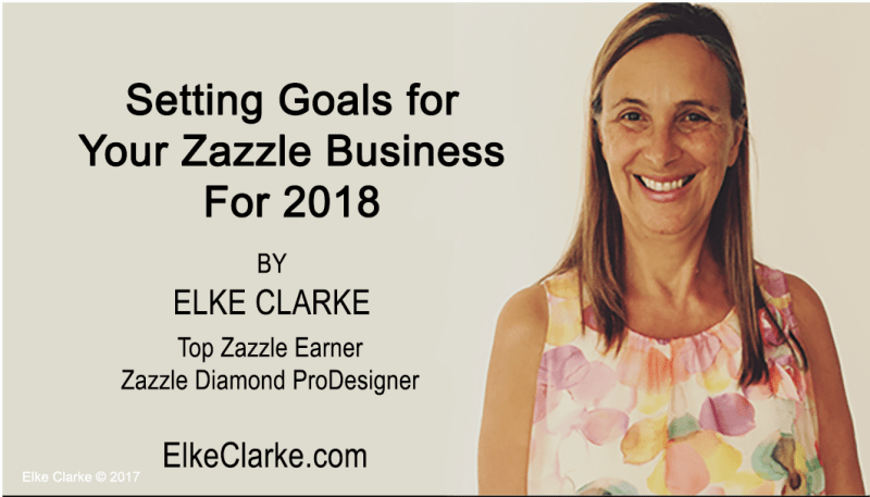 Setting Goals For Your Zazzle Business for 2018 by Elke Clarke, Top Zazzle Earner and Diamond ProDesigner