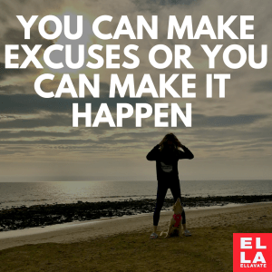 You can make excuses or you can make it happen!