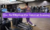 How To Use An Elliptical For Interval Training
