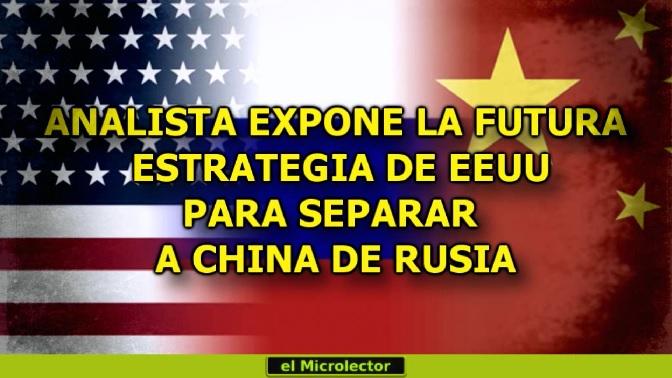 ANALISTA EXPONE LA FUTURA ESTRATEGIA DE EEUU PARA SEPARAR A CHINA DE RUSIA