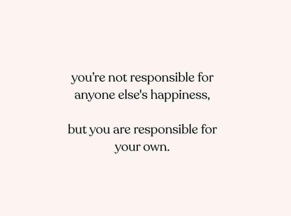 """""""No eres responsable de la felicidad de nadie más, pero eres responsable de la tuya propia""""."""