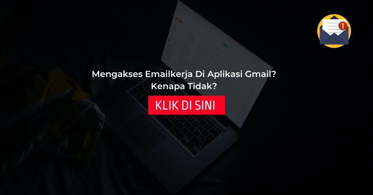 Mengakses Emailkerja Di Aplikasi GMAIL? Kenapa Tidak?