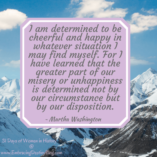 31 Days of Women in History: I am determined to be cheerful and happy in whatever situation I may find myself. For I have learned that the greater part of our misery or unhappiness is determined not by our circumstance but by our disposition. Martha Washington