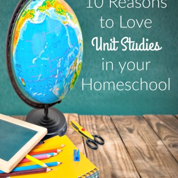 10 Reasons to Love Unit Studies in your Homeschool